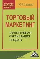 Ю. А. Захарова - Торговый маркетинг. Эффективная организация продаж