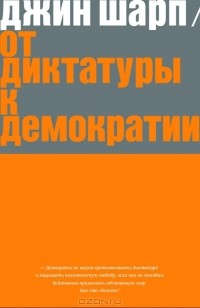 Джин Шарп - От диктатуры к демократии. Стратегия и тактика освобождения