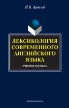 И. В. Арнольд - Лексикология современного английского языка