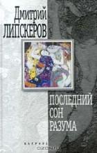 Дмитрий Липскеров - Последний сон разума