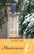 Аркадий Гордин - Пушкин в Михайловском