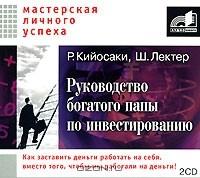 Роберт Т. Кийосаки, Шэрон Л. Лектер - Руководство богатого папы по инвестированию (аудиокнига MP3 на 2 CD)