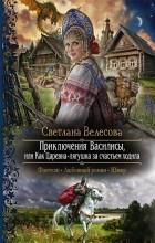 Светлана Велесова - Приключения Василисы, или Как Царевна-лягушка за счастьем ходила
