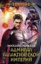 Михаил Александрович Михеев - Адмирал галактической империи