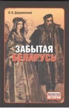Вадим Деружинский - Забытая Беларусь
