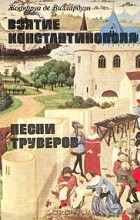 Жоффруа де Виллардуэн - Взятие Константинополя. Песни труверов