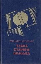 Михаил Черненок - Тайна старого колодца (сборник)