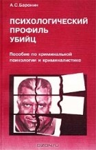 А. С. Баронин - Психологический профиль убийц. Пособие по криминальной психологии и криминалистике
