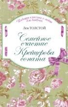 Л. Н. Толстой - Семейное счастие. Крейцерова соната (сборник)