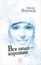 Ирина Волчок - Все люди - хорошие