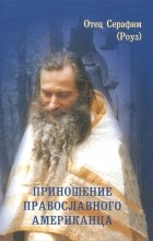 Отец Серафим (Роуз) - Приношение православного американца (сборник)