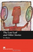 O. Henry - The Last Leaf and Other Stories: Beginner Level (сборник)