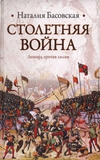 Наталия Басовская - Столетняя война. Леопард против лилии