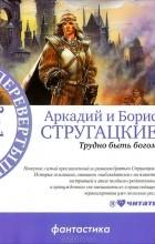 Аркадий Стругацкий, Борис Стругацкий - Трудно быть богом. Пикник на обочине (сборник)