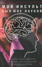 Джилл Болти Тейлор - Мой инсульт был мне наукой. История собственной болезни, рассказанная нейробиологом