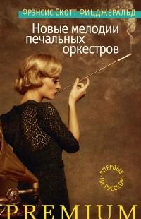Фрэнсис Скотт Фицджеральд - Новые мелодии печальных оркестров (сборник)