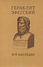 Гераклит Эфесский - Все наследие