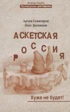 Артем Сенаторов, Олег Логвинов - Аскетская Россия. Хуже не будет!