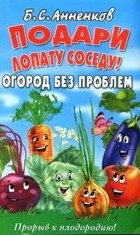 Анненков Б.С. - Подари лопату соседу! Огород без проблем