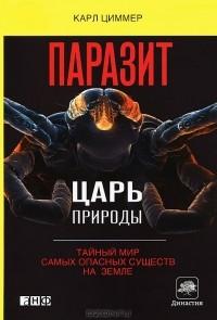Карл Циммер - Паразит - царь природы. Тайный мир самых опасных существ на Земле