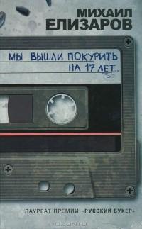 Михаил Елизаров - Мы вышли покурить на 17 лет... (сборник)