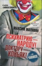 Максим Малявин - Психиатрию - народу! Доктору - коньяк!