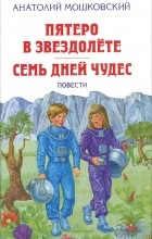 Анатолий Мошковский - Пятеро в звездолете. Семь дней чудес (сборник)