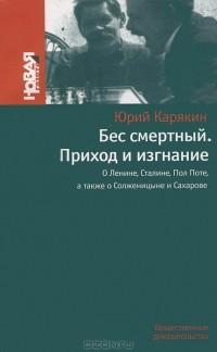 Юрий Карякин - Бес смертный. Приход и изгнание. О Ленине, Сталине, Пол Поте, а также о Солженицыне и Сахарове