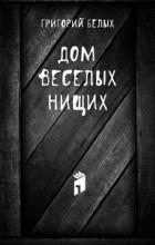 Григорий Белых - Дом веселых нищих