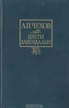 А. П. Чехов - Цветы запоздалые. Рассказы (сборник)