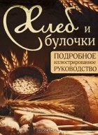 Д. Д. Дарина — Хлеб и булочки. Подробное иллюстрированное руководство