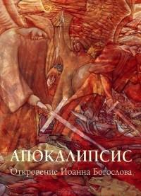 Иоанн Богослов - Апокалипсис. Откровение Иоанна Богослова