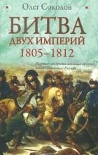 Олег Соколов - Битва двух империй. 1805-1812