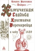 Иоганн Валентин Андреэ - Химическая Свадьба Христиана Розенкрейца в году 1459