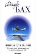 """Ричард Бах - Гипноз для Марии. Путешествие одного пилота к своему высшему """"Я"""""""