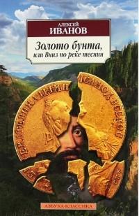 Алексей Иванов - Золото бунта, или Вниз по реке теснин
