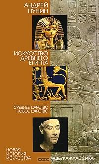 Андрей Пунин - Искусство Древнего Египта. Среднее царство. Новое царство