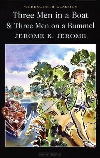 Jerome K. Jerome - Three Men in a Boat & Three Men on a Bummel