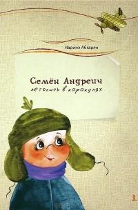 Наринэ Абгарян - Семен Андреич. Летопись в каракулях
