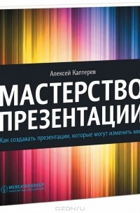 Алексей Каптерев - Мастерство презентации. Как создавать презентации, которые могут изменить мир