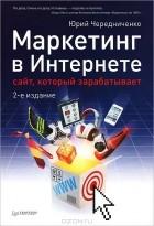 Юрий Чередниченко - Маркетинг в Интернете. Сайт, который зарабатывает