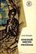 В. М. Гаршин - Красный цветок. Рассказы