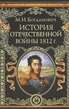 М. И. Богданович - История Отечественной войны 1812 г.