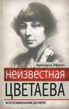 Ариадна Эфрон - Неизвестная Цветаева. Воспоминания дочери