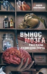 Андрей Ломачинский - Вынос мозга. Рассказы судмедэксперта