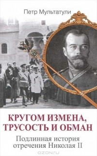 Петр Мультатули - Кругом измена, трусость и обман. Подлинная история отречения Николая II