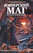Оксана Ветловская - Имперский маг. Оружие возмездия