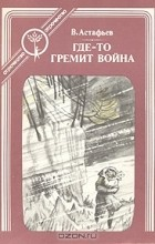 В. Астафьев - Где-то гремит война
