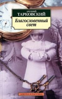 Арсений Тарковский - Благословенный свет