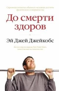 Эй Джей Джейкобс - До смерти здоров. Результат исследования основных идей о здоровом образе жизни